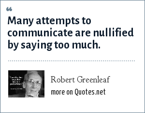 Robert Greenleaf: Many attempts to communicate are nullified by saying too much.