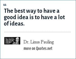 Dr. Linus Pauling: The best way to have a good idea is to have a lot of ideas.