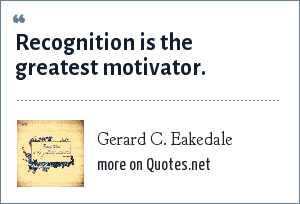 Gerard C. Eakedale: Recognition is the greatest motivator.