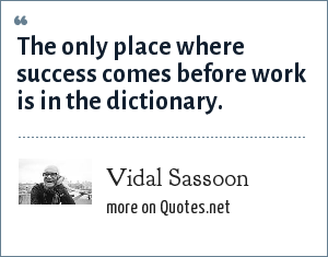 Vidal Sassoon: The only place where success comes before work is in the dictionary.