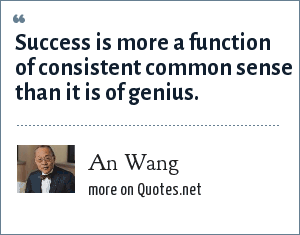 An Wang: Success is more a function of consistent common sense than it is of genius.