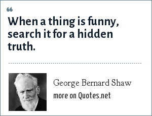 George Bernard Shaw: When a thing is funny, search it for a hidden truth.