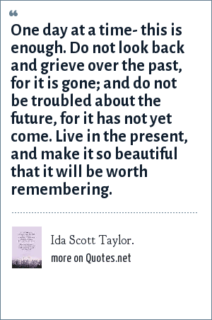 Ida Scott Taylor.: One day at a time- this is enough. Do not look back and grieve over the past, for it is gone; and do not be troubled about the future, for it has not yet come. Live in the present, and make it so beautiful that it will be worth remembering.