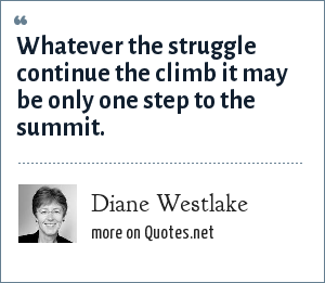 Diane Westlake: Whatever the struggle continue the climb it may be only one step to the summit.