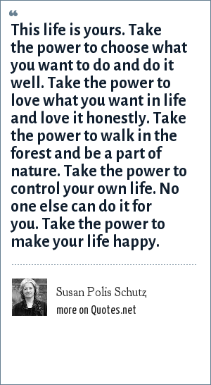 Susan Polis Schutz: This life is yours. Take the power to choose what you want to do and do it well. Take the power to love what you want in life and love it honestly. Take the power to walk in the forest and be a part of nature. Take the power to control your own life. No one else can do it for you. Take the power to make your life happy.