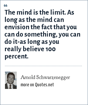 Arnold Schwarzenegger: The mind is the limit. As long as the mind can envision the fact that you can do something, you can do it-as long as you really believe 100 percent.