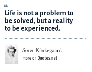 Soren Kierkegaard: Life is not a problem to be solved, but a reality to be experienced.