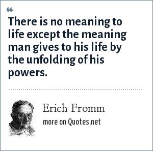 Erich Fromm: There is no meaning to life except the meaning man gives to his life by the unfolding of his powers.