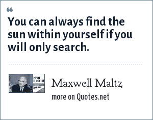 Maxwell Maltz: You can always find the sun within yourself if you will only search.