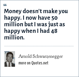 Arnold Schwarzenegger: Money doesn't make you happy. I now have 50 million but I was just as happy when I had 48 million.