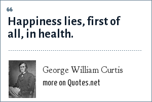 George William Curtis: Happiness lies, first of all, in health.