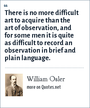 William Osler: There is no more difficult art to acquire than the art of observation, and for some men it is quite as difficult to record an observation in brief and plain language.
