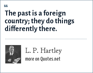 L. P. Hartley: The past is a foreign country; they do things differently there.