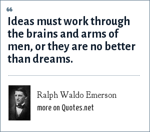 Ralph Waldo Emerson: Ideas must work through the brains and arms of men, or they are no better than dreams.