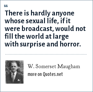 W. Somerset Maugham: There is hardly anyone whose sexual life, if it were broadcast, would not fill the world at large with surprise and horror.