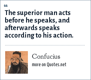 Confucius: The superior man acts before he speaks, and afterwards speaks according to his action.