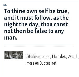 Shakespeare, Hamlet, Act I, Scene 3: To thine own self be true, and it must follow, as the night the day, thou canst not then be false to any man.
