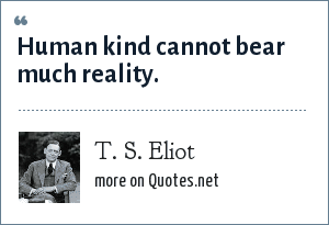 T. S. Eliot: Human kind cannot bear much reality.