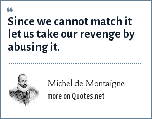 Michel de Montaigne: Since we cannot match it let us take our revenge by abusing it.