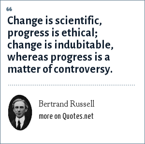 Bertrand Russell Change Is Scientific Progress Is Ethical Change Is Indubitable Whereas Progress Is A Matter Of Controversy
