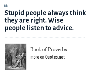 Book of Proverbs: Stupid people always think they are right. Wise people listen to advice.