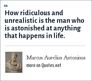 Marcus Aurelius Antoninus: How ridiculous and unrealistic is the man who is astonished at anything that happens in life.