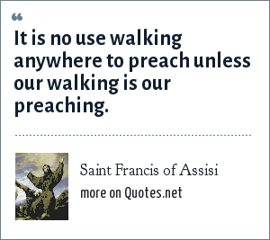 Saint Francis of Assisi: It is no use walking anywhere to preach unless our walking is our preaching.