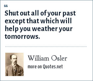 William Osler: Shut out all of your past except that which will help you weather your tomorrows.