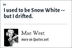 Mae West: I used to be Snow White -- but I drifted.