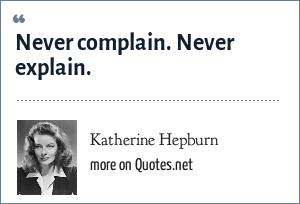Katherine Hepburn: Never complain. Never explain.