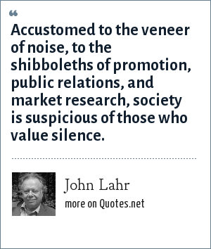 John Lahr: Accustomed to the veneer of noise, to the shibboleths of promotion, public relations, and market research, society is suspicious of those who value silence.
