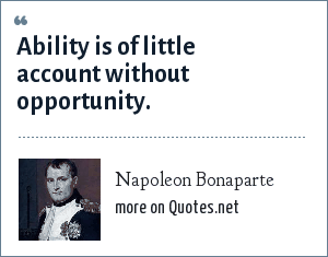 Napoleon Bonaparte: Ability is of little account without opportunity.