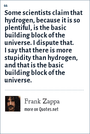 Frank Zappa: Some scientists claim that hydrogen, because it is so plentiful, is the basic building block of the universe. I dispute that. I say that there is more stupidity than hydrogen, and that is the basic building block of the universe.