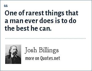Josh Billings: One of rarest things that a man ever does is to do the best he can.