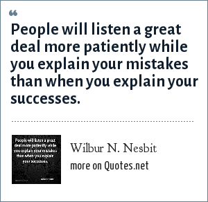 Wilbur N. Nesbit: People will listen a great deal more patiently while you explain your mistakes than when you explain your successes.