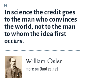 William Osler: In science the credit goes to the man who convinces the world, not to the man to whom the idea first occurs.