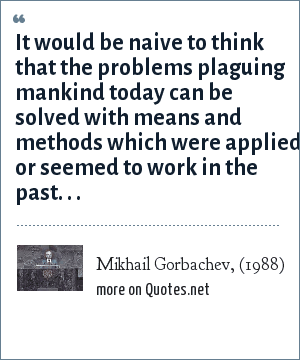 Mikhail Gorbachev, (1988): It would be naive to think that the problems plaguing mankind today can be solved with means and methods which were applied or seemed to work in the past. . .