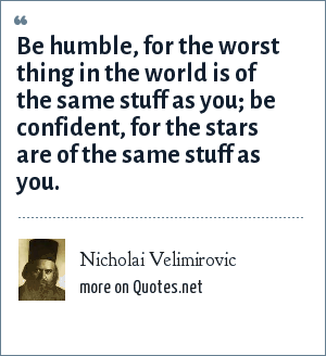 Nicholai Velimirovic: Be humble, for the worst thing in the world is of the same stuff as you; be confident, for the stars are of the same stuff as you.