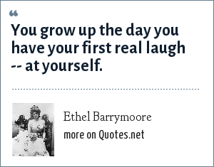 Ethel Barrymoore: You grow up the day you have your first real laugh -- at yourself.