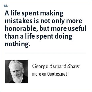 George Bernard Shaw: A life spent making mistakes is not only more honorable, but more useful than a life spent doing nothing.