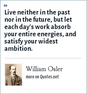 William Osler: Live neither in the past nor in the future, but let each day's work absorb your entire energies, and satisfy your widest ambition.