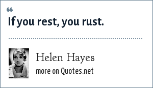 Helen Hayes: If you rest, you rust.