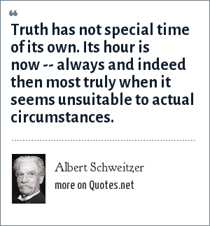 Albert Schweitzer: Truth has not special time of its own. Its hour is now -- always and indeed then most truly when it seems unsuitable to actual circumstances.