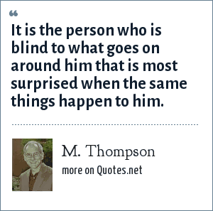 M. Thompson: It is the person who is blind to what goes on around him that is most surprised when the same things happen to him.