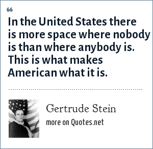 Gertrude Stein: In the United States there is more space where nobody is than where anybody is. This is what makes American what it is.