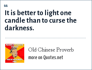 Old Chinese Proverb: It is better to light one candle than to curse the darkness.
