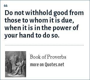 Book of Proverbs: Do not withhold good from those to whom it is due, when it is in the power of your hand to do so.