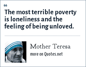 Mother Teresa: The most terrible poverty is loneliness and the feeling of being unloved.