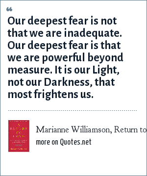 Marianne Williamson, Return to Love, 1992: Our deepest fear is not that we are inadequate. Our deepest fear is that we are powerful beyond measure. It is our Light, not our Darkness, that most frightens us.