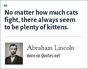 Abraham Lincoln: No matter how much cats fight, there always seem to be plenty of kittens.